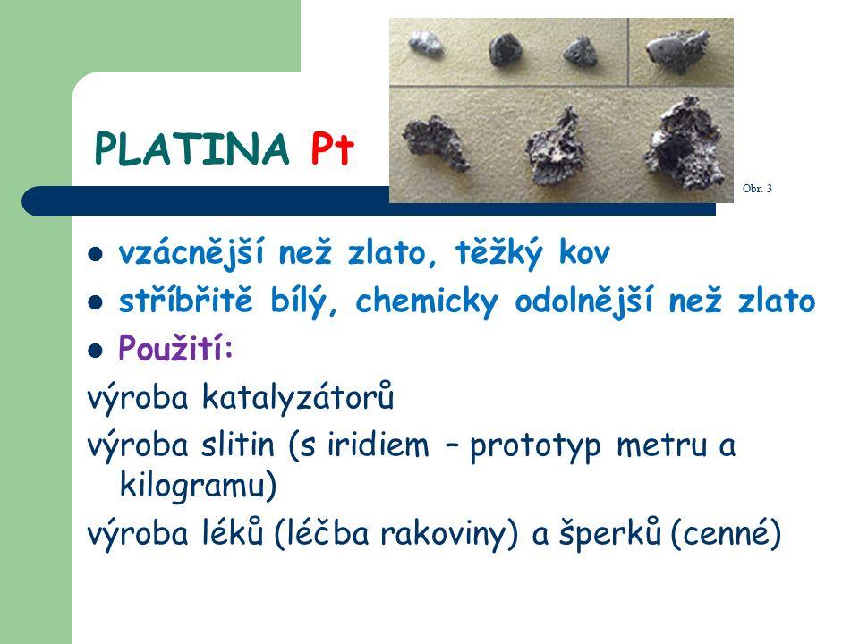PLATINA Pt vzácnější než zlato, těžký kov stříbřitě bílý, chemicky odolnější než zlato Použití: výroba katalyzátorů výroba slitin (s iridiem – prototyp metru a kilogramu) výroba léků (léčba rakoviny) a šperků (cenné) Obr.