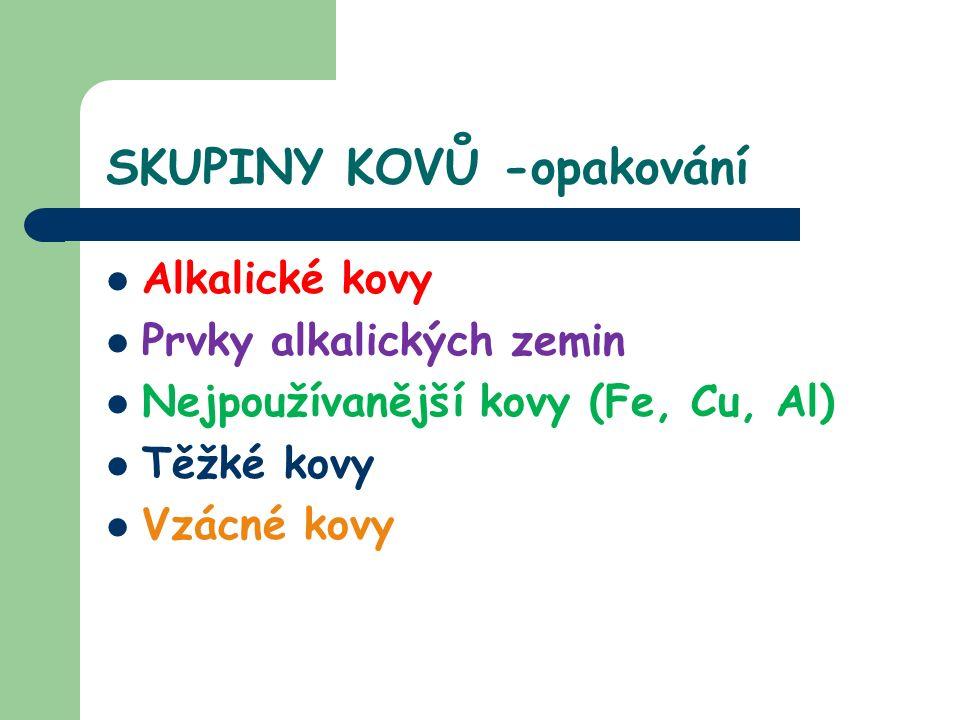 SKUPINY KOVŮ -opakování Alkalické kovy Prvky alkalických zemin Nejpoužívanější kovy (Fe, Cu, Al) Těžké kovy Vzácné kovy