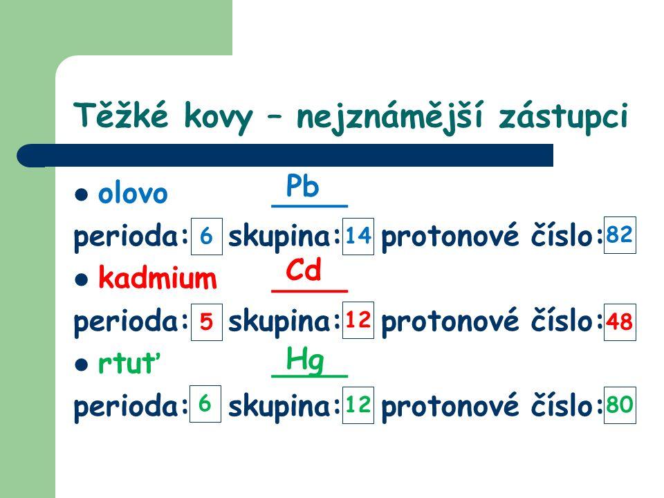 Těžké kovy – nejznámější zástupci olovo ____ perioda: skupina: protonové číslo: kadmium____ perioda: skupina: protonové číslo: rtuť____ perioda: skupina: protonové číslo: Pb Cd Hg 614 82 48 12 5 8012 6