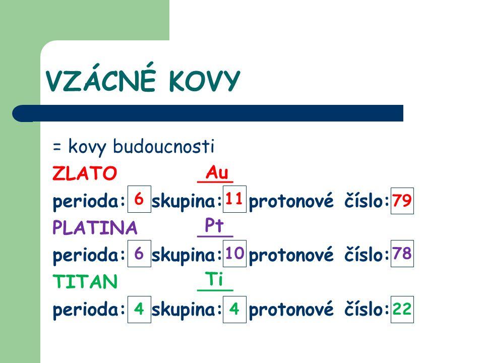 VZÁCNÉ KOVY = kovy budoucnosti ZLATO___ perioda: skupina: protonové číslo: PLATINA___ perioda: skupina: protonové číslo: TITAN___ perioda: skupina: protonové číslo: Au Pt Ti 4 6 6 4 10 11 22 78 79