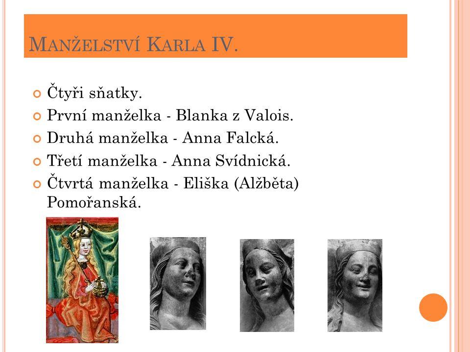 M ANŽELSTVÍ K ARLA IV. Čtyři sňatky. První manželka - Blanka z Valois. Druhá manželka - Anna Falcká. Třetí manželka - Anna Svídnická. Čtvrtá manželka