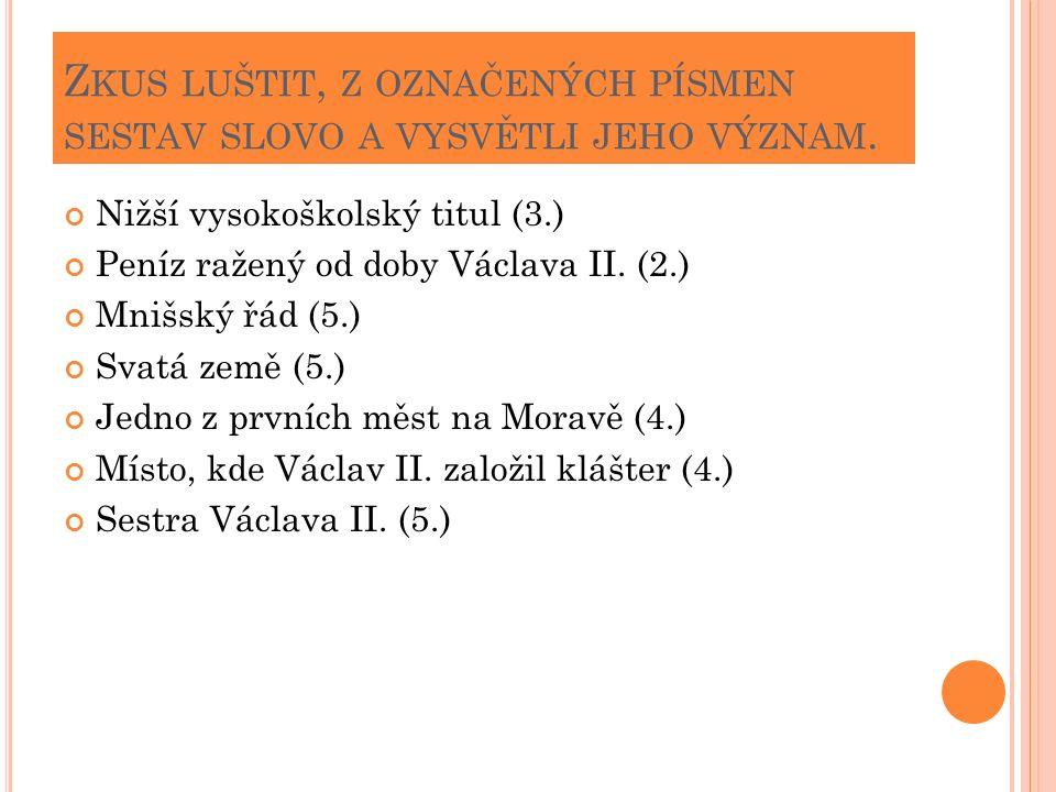 Z KUS LUŠTIT, Z OZNAČENÝCH PÍSMEN SESTAV SLOVO A VYSVĚTLI JEHO VÝZNAM. Nižší vysokoškolský titul (3.) Peníz ražený od doby Václava II. (2.) Mnišský řá