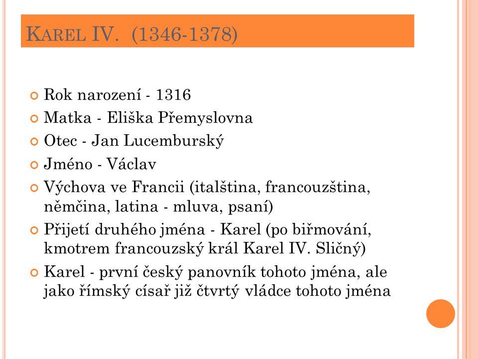 K AREL IV. (1346-1378) Rok narození - 1316 Matka - Eliška Přemyslovna Otec - Jan Lucemburský Jméno - Václav Výchova ve Francii (italština, francouzšti
