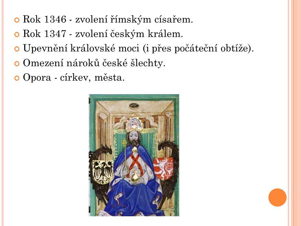 Rok 1346 - zvolení římským císařem. Rok 1347 - zvolení českým králem. Upevnění královské moci (i přes počáteční obtíže). Omezení nároků české šlechty.