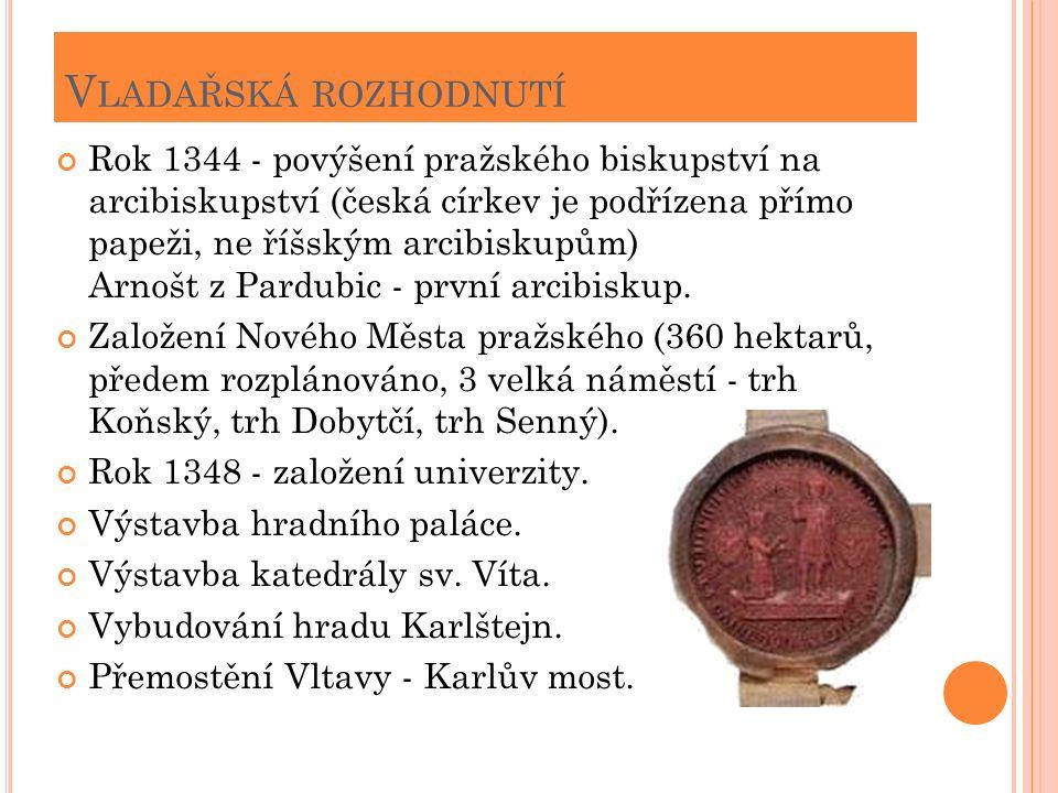 V LADAŘSKÁ ROZHODNUTÍ Rok 1344 - povýšení pražského biskupství na arcibiskupství (česká církev je podřízena přímo papeži, ne říšským arcibiskupům) Arnošt z Pardubic - první arcibiskup.
