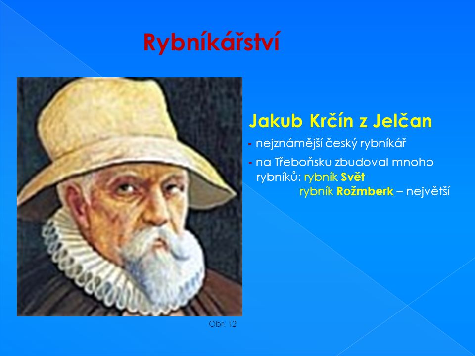 Rybníkářství Jakub Krčín z Jelčan - nejznámější český rybníkář - na Třeboňsku zbudoval mnoho rybníků: rybník Svět rybník Rožmberk – největší Obr.