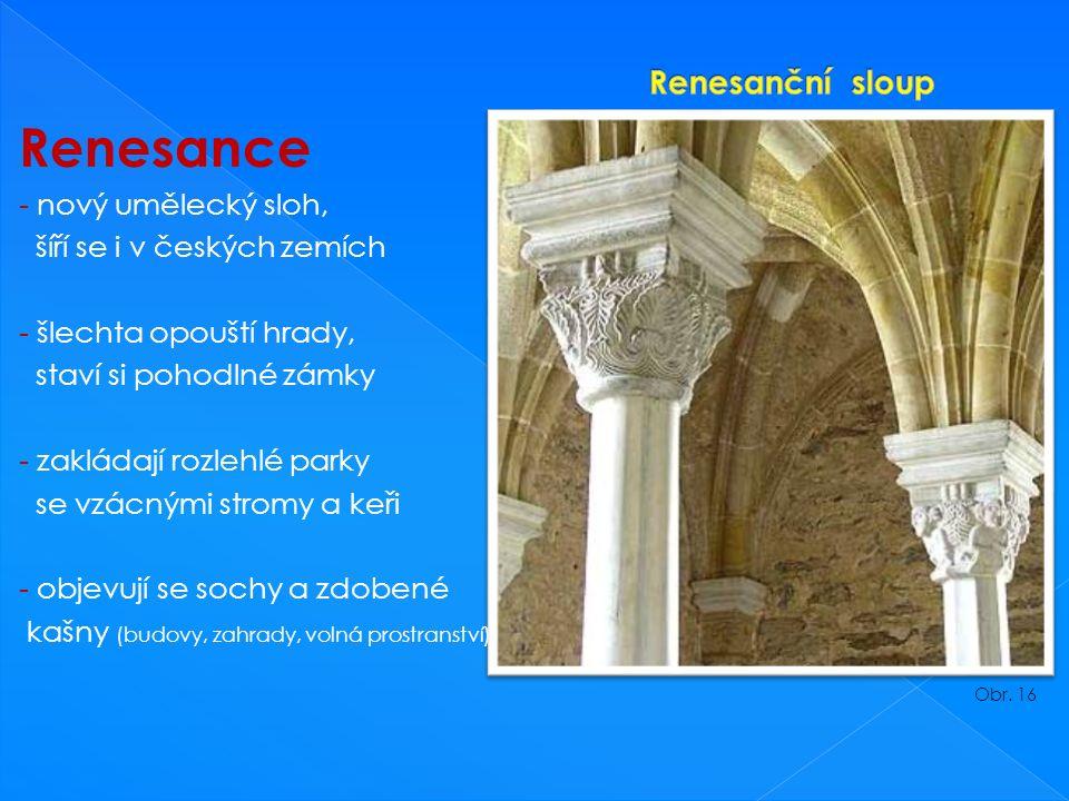Renesance - nový umělecký sloh, šíří se i v českých zemích - šlechta opouští hrady, staví si pohodlné zámky - zakládají rozlehlé parky se vzácnými stromy a keři - objevují se sochy a zdobené kašny (budovy, zahrady, volná prostranství) Obr.