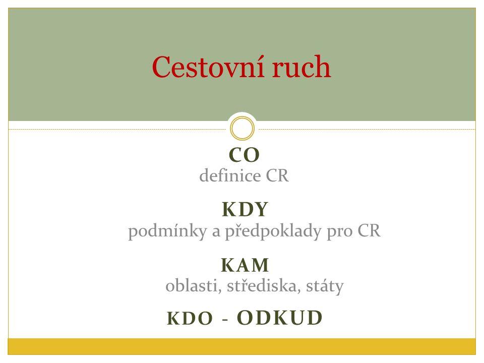 CO definice CR KDY podmínky a předpoklady pro CR KAM oblasti, střediska, státy KDO - ODKUD Cestovní ruch