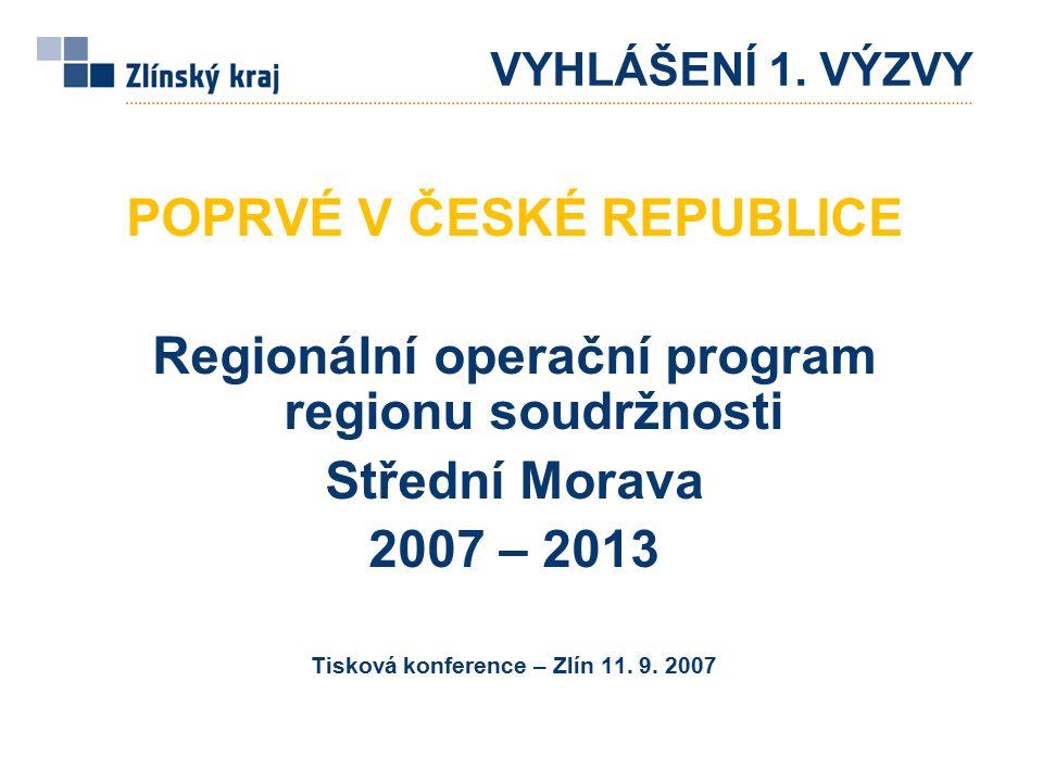 VYHLÁŠENÍ 1. VÝZVY POPRVÉ V ČESKÉ REPUBLICE Regionální operační program regionu soudržnosti Střední Morava 2007 – 2013 Tisková konference – Zlín 11. 9