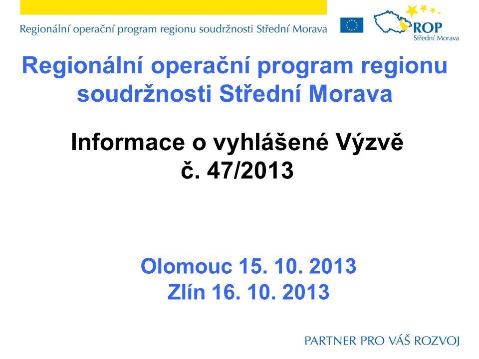 Regionální operační program regionu soudržnosti Střední Morava Olomouc 15. 10. 2013 Zlín 16. 10. 2013 Informace o vyhlášené Výzvě č. 47/2013