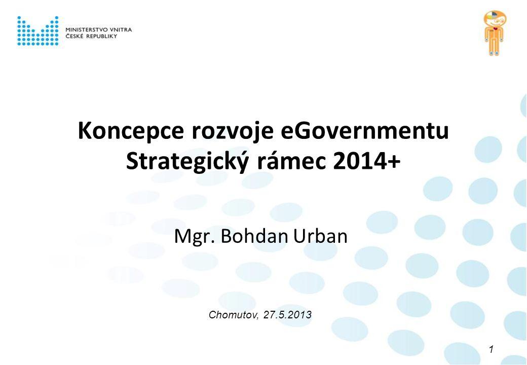 Koncepce rozvoje eGovernmentu Strategický rámec 2014+ Mgr. Bohdan Urban Chomutov, 27.5.2013 1