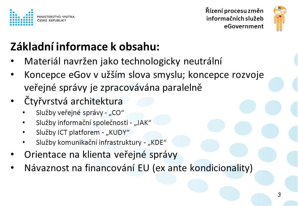 """Řízení procesu změn informačních služeb eGovernment Základní informace k obsahu: Materiál navržen jako technologicky neutrální Koncepce eGov v užším slova smyslu; koncepce rozvoje veřejné správy je zpracovávána paralelně Čtyřvrstvá architektura Služby veřejné správy - """"CO Služby informační společnosti - """"JAK Služby ICT platforem - """"KUDY Služby komunikační infrastruktury - """"KDE Orientace na klienta veřejné správy Návaznost na financování EU (ex ante kondicionality) 3"""
