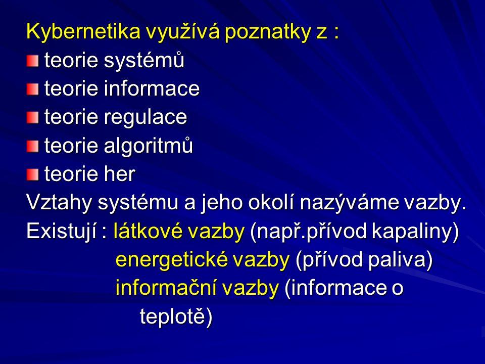Kybernetika využívá poznatky z : teorie systémů teorie informace teorie regulace teorie algoritmů teorie her Vztahy systému a jeho okolí nazýváme vazb