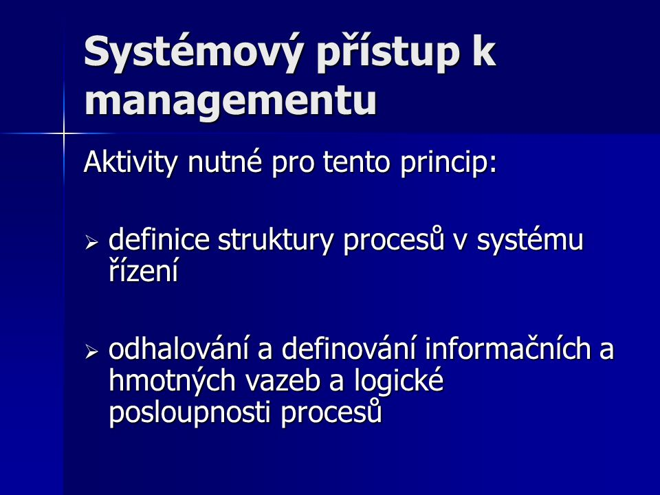 Systémový přístup k managementu Aktivity nutné pro tento princip:  definice struktury procesů v systému řízení  odhalování a definování informačních a hmotných vazeb a logické posloupnosti procesů