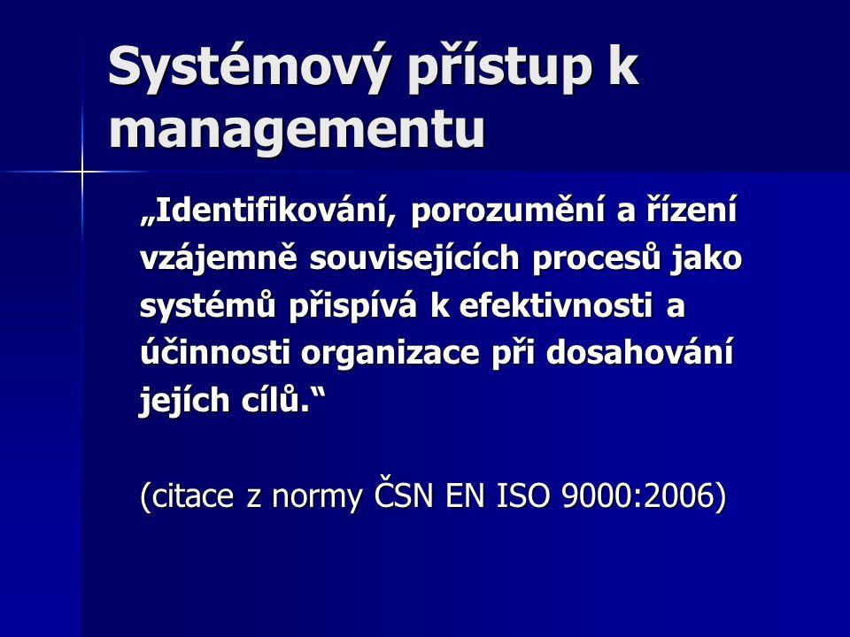 """Systémový přístup k managementu """"Identifikování, porozumění a řízení vzájemně souvisejících procesů jako systémů přispívá k efektivnosti a účinnosti organizace při dosahování jejích cílů. (citace z normy ČSN EN ISO 9000:2006)"""