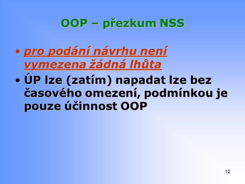 OOP – přezkum NSS pro podání návrhu není vymezena žádná lhůtapro podání návrhu není vymezena žádná lhůta ÚP lze (zatím) napadat lze bez časového omezení, podmínkou je pouze účinnost OOPÚP lze (zatím) napadat lze bez časového omezení, podmínkou je pouze účinnost OOP 12