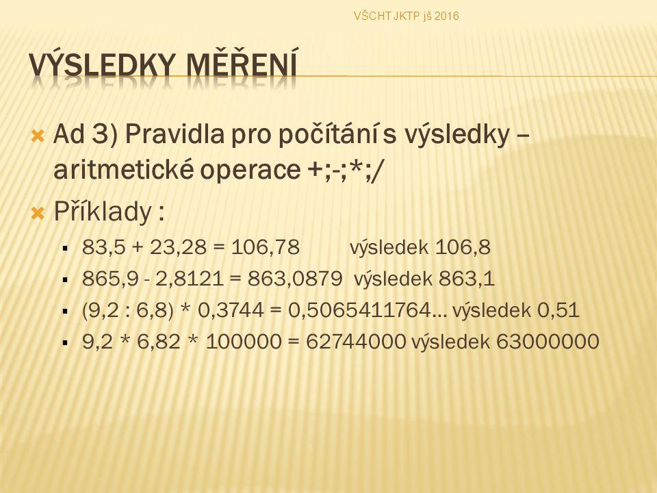  Ad 3) Pravidla pro počítání s výsledky – aritmetické operace +;-;*;/  Příklady :  83,5 + 23,28 = 106,78 výsledek 106,8  865,9 - 2,8121 = 863,0879 výsledek 863,1  (9,2 : 6,8) * 0,3744 = 0,5065411764… výsledek 0,51  9,2 * 6,82 * 100000 = 62744000 výsledek 63000000 VŠCHT JKTP jš 2016