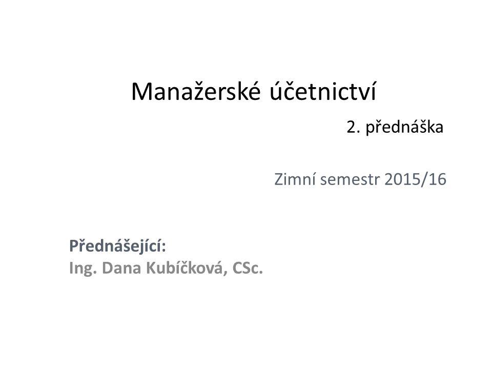 Manažerské účetnictví 2. přednáška Zimní semestr 2015/16 Přednášející: Ing. Dana Kubíčková, CSc.