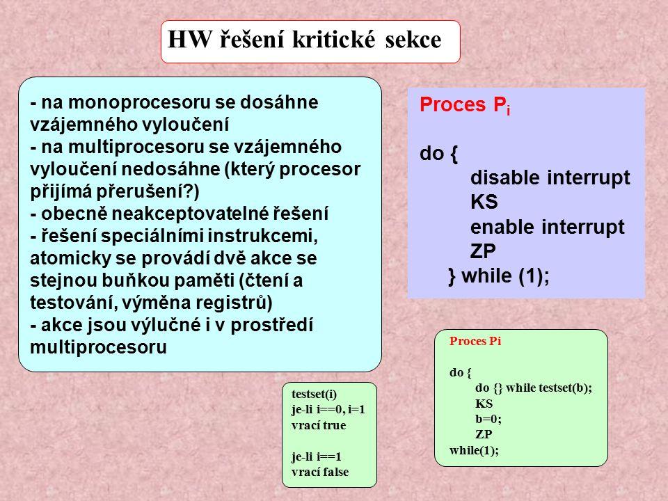 - na monoprocesoru se dosáhne vzájemného vyloučení - na multiprocesoru se vzájemného vyloučení nedosáhne (který procesor přijímá přerušení ) - obecně neakceptovatelné řešení - řešení speciálními instrukcemi, atomicky se provádí dvě akce se stejnou buňkou paměti (čtení a testování, výměna registrů) - akce jsou výlučné i v prostředí multiprocesoru HW řešení kritické sekce Proces P i do { disable interrupt KS enable interrupt ZP } while (1); Proces Pi do { do {} while testset(b); KS b=0; ZP while(1); testset(i) je-li i==0, i=1 vrací true je-li i==1 vrací false