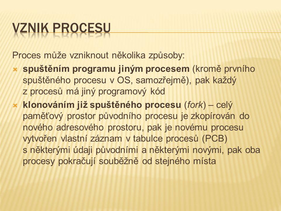 Proces může vzniknout několika způsoby:  spuštěním programu jiným procesem (kromě prvního spuštěného procesu v OS, samozřejmě), pak každý z procesů má jiný programový kód  klonováním již spuštěného procesu (fork) – celý paměťový prostor původního procesu je zkopírován do nového adresového prostoru, pak je novému procesu vytvořen vlastní záznam v tabulce procesů (PCB) s některými údaji původními a některými novými, pak oba procesy pokračují souběžně od stejného místa