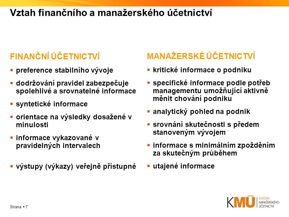 Strana  7 Vztah finančního a manažerského účetnictví FINANČNÍ ÚČETNICTVÍ  preference stabilního vývoje  dodržování pravidel zabezpečuje spolehlivé a srovnatelné informace  syntetické informace  orientace na výsledky dosažené v minulosti  informace vykazované v pravidelných intervalech  výstupy (výkazy) veřejně přístupné MANAŽERSKÉ ÚČETNICTVÍ  kritické informace o podniku  specifické informace podle potřeb managementu umožňující aktivně měnit chování podniku  analytický pohled na podnik  srovnání skutečnosti s předem stanoveným vývojem  informace s minimálním zpožděním za skutečným průběhem  utajené informace