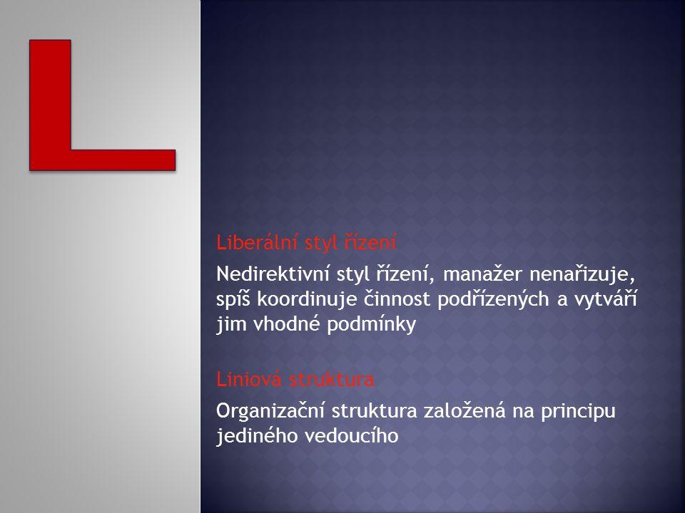 Liberální styl řízení Nedirektivní styl řízení, manažer nenařizuje, spíš koordinuje činnost podřízených a vytváří jim vhodné podmínky Liniová struktura Organizační struktura založená na principu jediného vedoucího