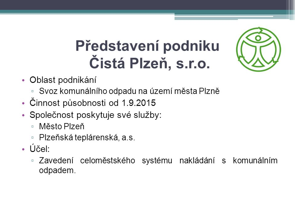 Představení podniku Čistá Plzeň, s.r.o. Oblast podnikání ▫ Svoz komunálního odpadu na území města Plzně Činnost působnosti od 1.9.2015 Společnost posk