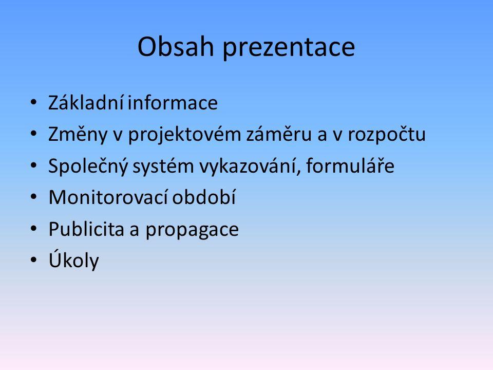 Obsah prezentace Základní informace Změny v projektovém záměru a v rozpočtu Společný systém vykazování, formuláře Monitorovací období Publicita a propagace Úkoly