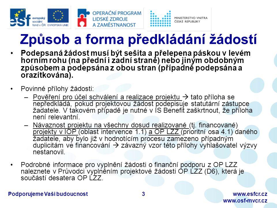 """Podporujeme Vaši budoucnostwww.esfcr.cz www.osf-mvcr.cz Způsob a forma předkládání žádostí Požadovaná forma: Na obálce musí být uvedeny následující informace – adresa vyhlašovatele (včetně jména příslušného kontaktního pracovníka), název programu, číslo prioritní osy a oblasti podpory, číslo výzvy, název projektu, plný název a adresa žadatele, heslo """"NEOTVÍRAT (v levém horním rohu) Stav žádosti lze po celou dobu procesu hodnocení sledovat v IS Benefit (záložka Konto žádosti) Povinnosti žadatele jsou blíže specifikovány v příloze Desatera OP LZZ D1 – Příručka pro žadatele 4"""