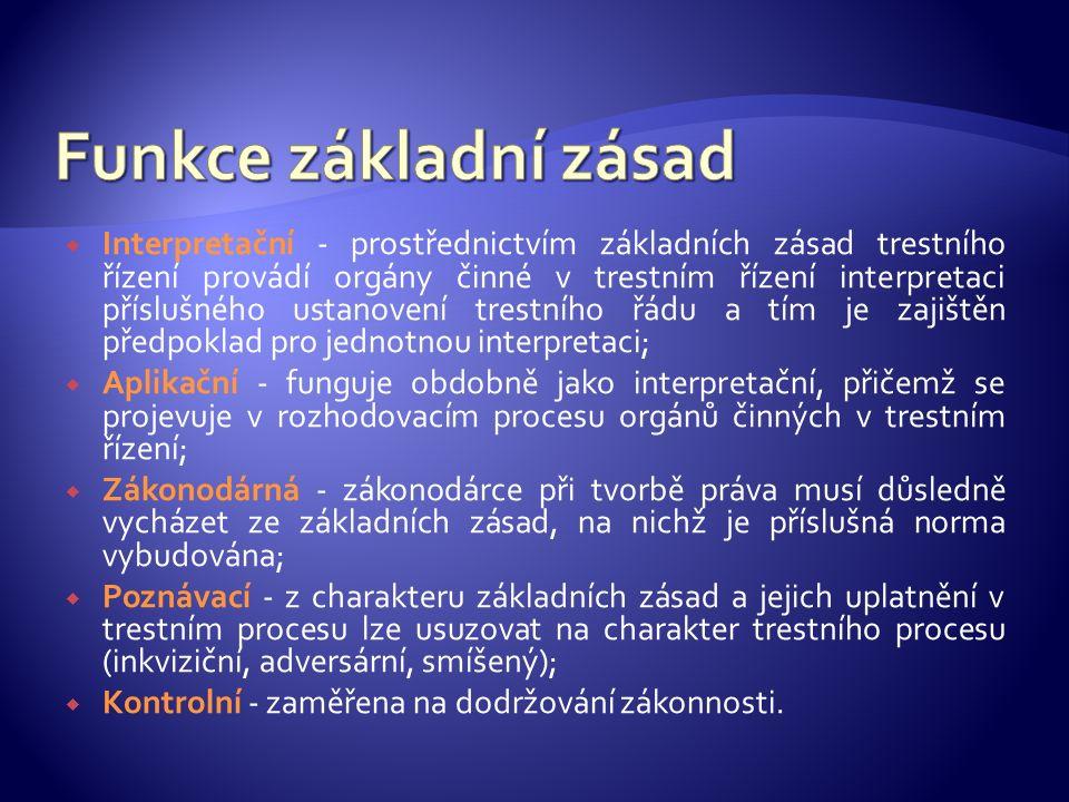  Interpretační - prostřednictvím základních zásad trestního řízení provádí orgány činné v trestním řízení interpretaci příslušného ustanovení trestní