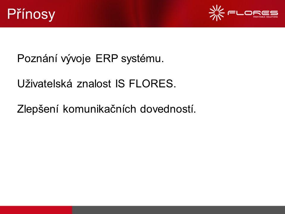Přínosy Poznání vývoje ERP systému. Uživatelská znalost IS FLORES. Zlepšení komunikačních dovedností.