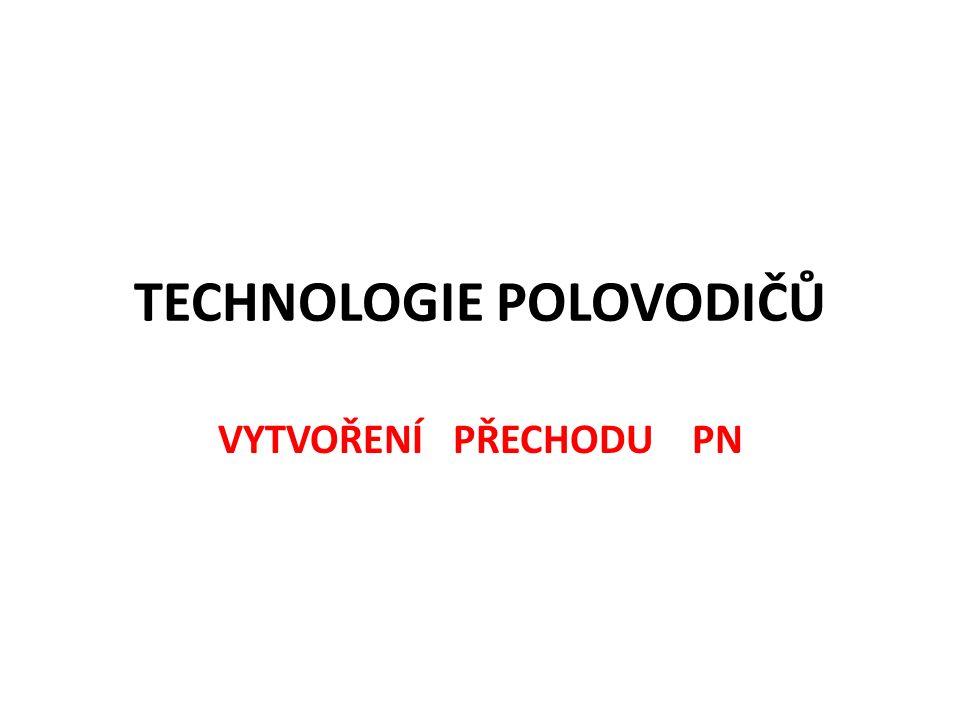 TECHNOLOGIE POLOVODIČŮ VYTVOŘENÍ PŘECHODU PN