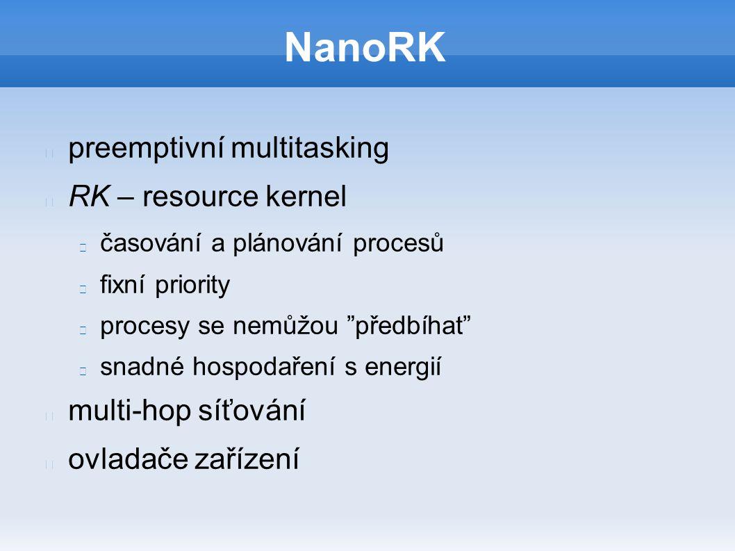 NanoRK preemptivní multitasking RK – resource kernel časování a plánování procesů fixní priority procesy se nemůžou předbíhat snadné hospodaření s energií multi-hop síťování ovladače zařízení