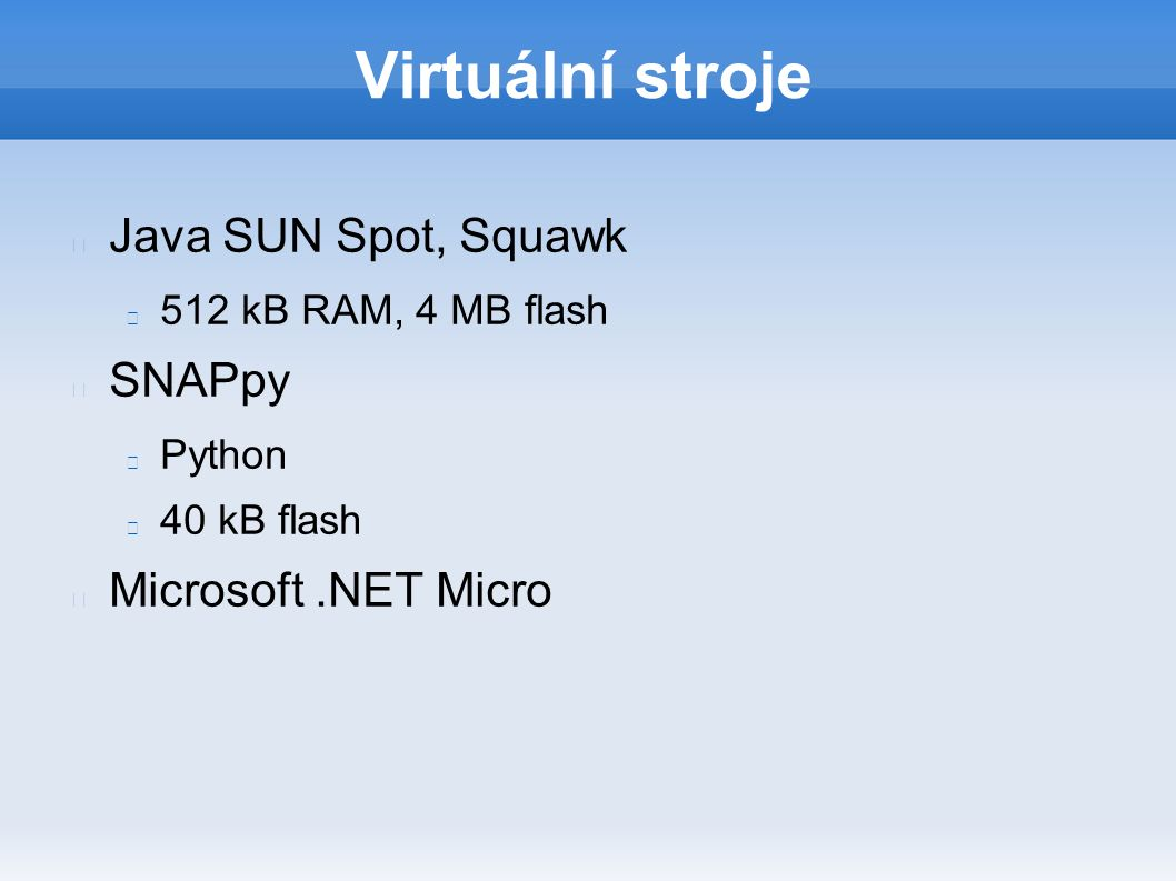 Virtuální stroje Java SUN Spot, Squawk 512 kB RAM, 4 MB flash SNAPpy Python 40 kB flash Microsoft.NET Micro