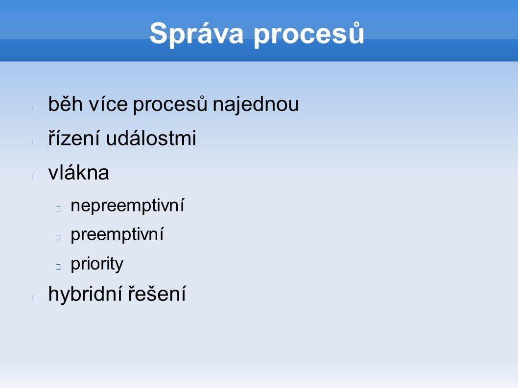 Správa procesů běh více procesů najednou řízení událostmi vlákna nepreemptivní preemptivní priority hybridní řešení