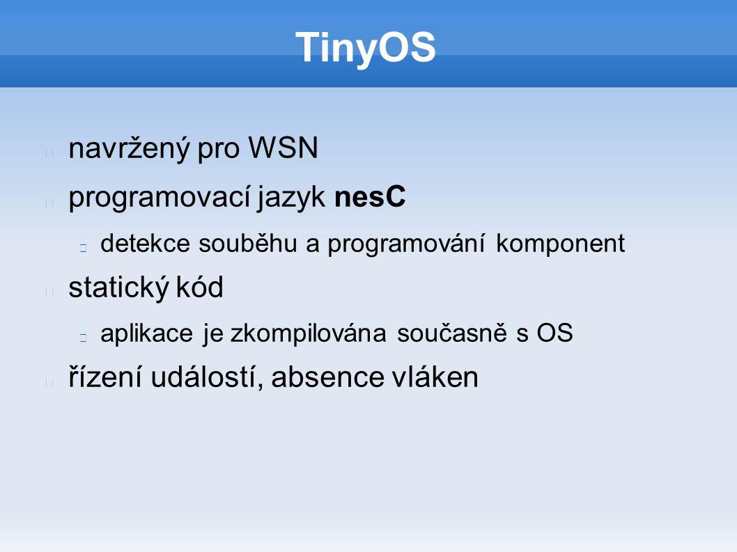 TinyOS navržený pro WSN programovací jazyk nesC detekce souběhu a programování komponent statický kód aplikace je zkompilována současně s OS řízení událostí, absence vláken