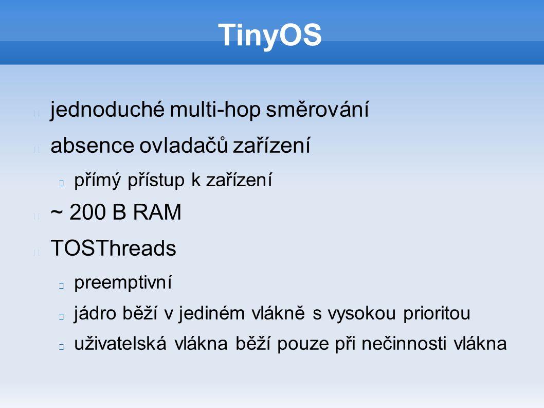 TinyOS jednoduché multi-hop směrování absence ovladačů zařízení přímý přístup k zařízení ~ 200 B RAM TOSThreads preemptivní jádro běží v jediném vlákně s vysokou prioritou uživatelská vlákna běží pouze při nečinnosti vlákna