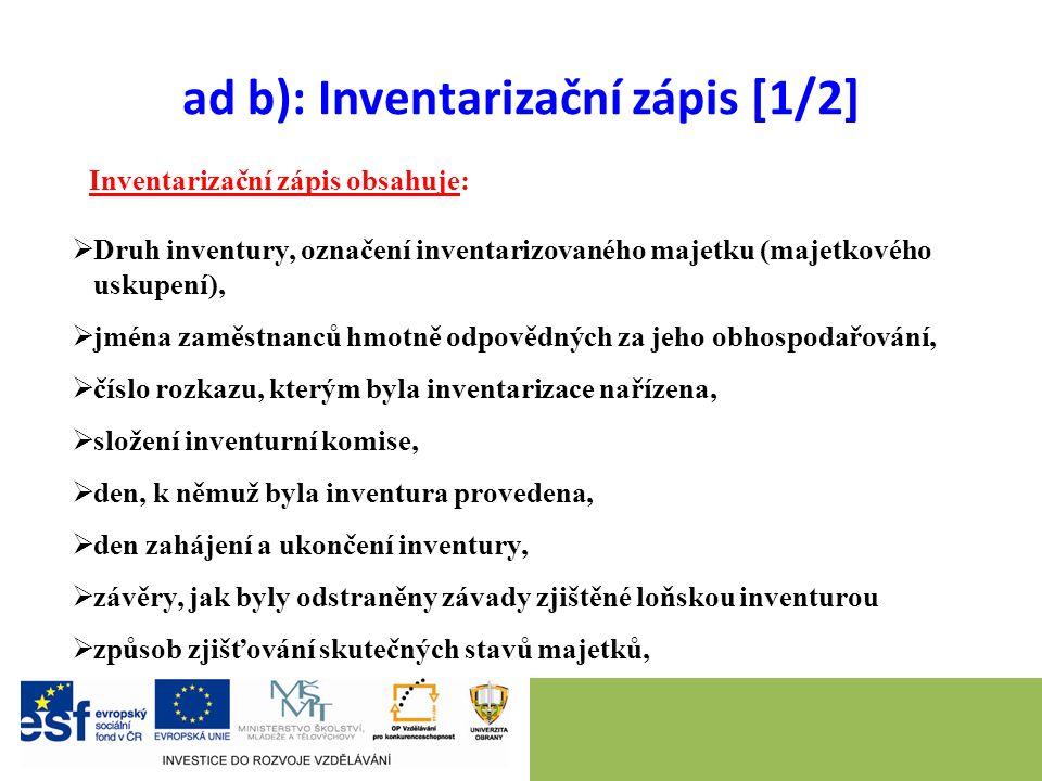 ad b): Inventarizační zápis [1/2] Inventarizační zápis obsahuje:  Druh inventury, označení inventarizovaného majetku (majetkového uskupení),  jména zaměstnanců hmotně odpovědných za jeho obhospodařování,  číslo rozkazu, kterým byla inventarizace nařízena,  složení inventurní komise,  den, k němuž byla inventura provedena,  den zahájení a ukončení inventury,  závěry, jak byly odstraněny závady zjištěné loňskou inventurou  způsob zjišťování skutečných stavů majetků,