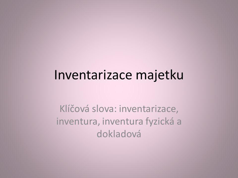 Inventarizace majetku Klíčová slova: inventarizace, inventura, inventura fyzická a dokladová
