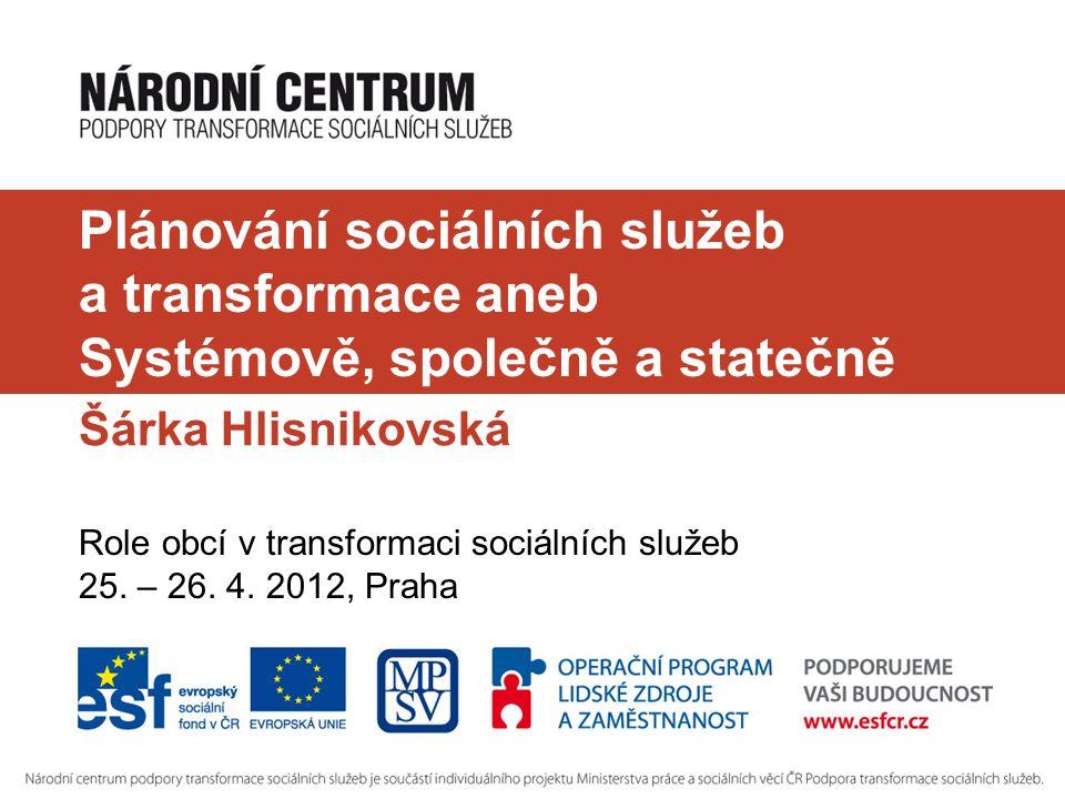 Plánování sociálních služeb a transformace aneb Systémově, společně a statečně Šárka Hlisnikovská Role obcí v transformaci sociálních služeb 25.