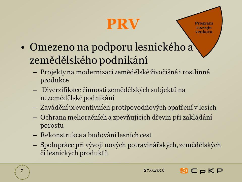 PRV Omezeno na podporu lesnického a zemědělského podnikání –Projekty na modernizaci zemědělské živočišné i rostlinné produkce – Diverzifikace činnosti zemědělských subjektů na nezemědělské podnikání –Zavádění preventivních protipovodňových opatření v lesích –Ochrana melioračních a zpevňujících dřevin při zakládání porostu –Rekonstrukce a budování lesních cest –Spolupráce při vývoji nových potravinářských, zemědělských či lesnických produktů 27.9.20167 Program rozvoje venkova