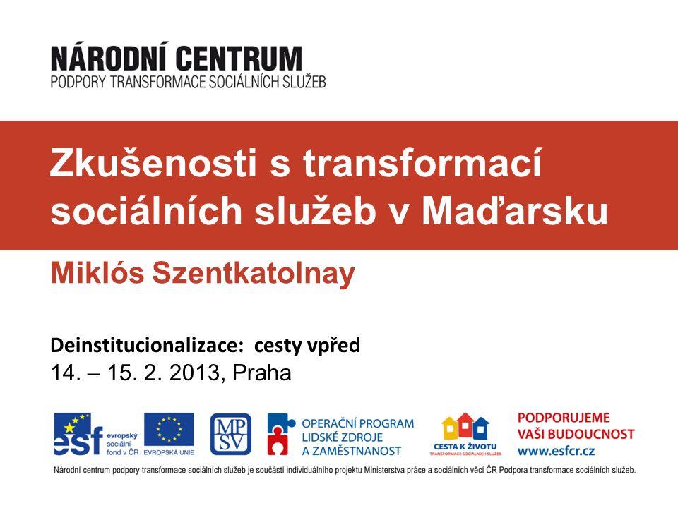 Zkušenosti s transformací sociálních služeb v Maďarsku Miklós Szentkatolnay Deinstitucionalizace: cesty vpřed 14. – 15. 2. 2013, Praha