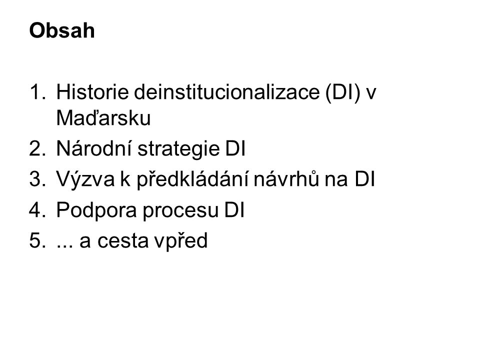 Obsah 1.Historie deinstitucionalizace (DI) v Maďarsku 2.Národní strategie DI 3.Výzva k předkládání návrhů na DI 4.Podpora procesu DI 5.... a cesta vpř