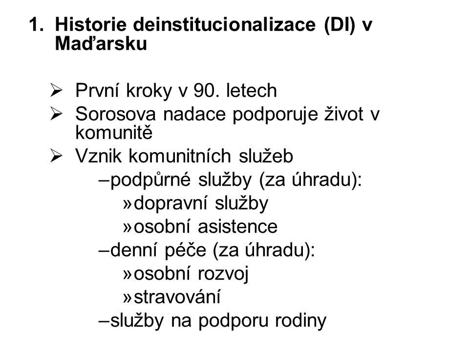 1.Historie deinstitucionalizace (DI) v Maďarsku  První kroky v 90. letech  Sorosova nadace podporuje život v komunitě  Vznik komunitních služeb –po