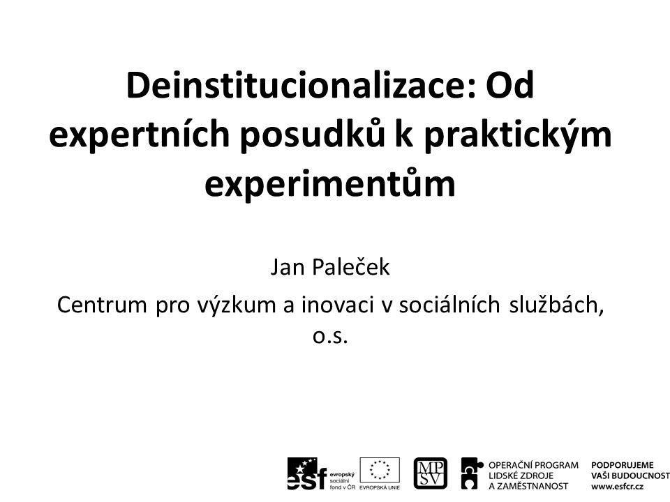 Deinstitucionalizace: Od expertních posudků k praktickým experimentům Jan Paleček Centrum pro výzkum a inovaci v sociálních službách, o.s.