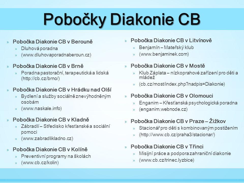 Pobočky Diakonie CB » Pobočka Diakonie CB v Berouně » Dluhová poradna » (www.dluhovaporadnaberoun.cz) » Pobočka Diakonie CB v Brně » Poradna pastorační, terapeutická a lidská (http://cb.cz/brno/) » Pobočka Diakonie CB v Hrádku nad Olší » Bydlení a služby sociálně znevýhodněným osobám » (www.naskale.info) » Pobočka Diakonie CB v Kladně » Zábradlí – Středisko křesťanské a sociální pomoci » (www.zabradlikladno.cz) » Pobočka Diakonie CB v Kolíně » Preventivní programy na školách » (www.cb.cz/kolin) » Pobočka Diakonie CB v Litvínově » Benjamín – Mateřský klub » (www.benjaminek.com) » Pobočka Diakonie CB v Mostě » Klub Záplata – nízkoprahové zařízení pro děti a mládež » (cb.cz/most/index.php nadpis=Diakonie) » Pobočka Diakonie CB v Olomouci » Enganim – Křesťanská psychologická poradna » (enganim.webnode.cz) » Pobočka Diakonie CB v Praze – Žižkov » Stacionář pro děti s kombinovaným postižením » (http://www.cb.cz/praha3/stacionar/) » Pobočka Diakonie CB v Třinci » Misijní práce a podpora zahraniční diakonie » (www.cb.cz/trinec.lyzbice)