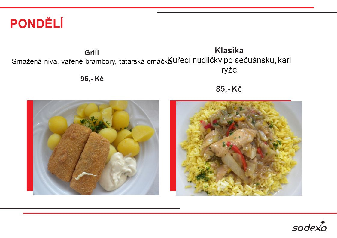 PONDĚLÍ Klasika Kuřecí nudličky po sečuánsku, kari rýže 85,- Kč Grill Smažená niva, vařené brambory, tatarská omáčka 95,- Kč