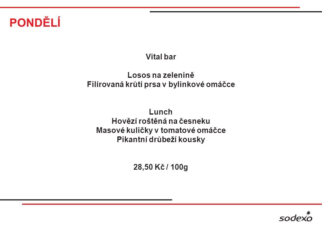 PONDĚLÍ Vital bar Losos na zelenině Filírovaná krůtí prsa v bylinkové omáčce Lunch Hovězí roštěná na česneku Masové kuličky v tomatové omáčce Pikantní drůbeží kousky 28,50 Kč / 100g