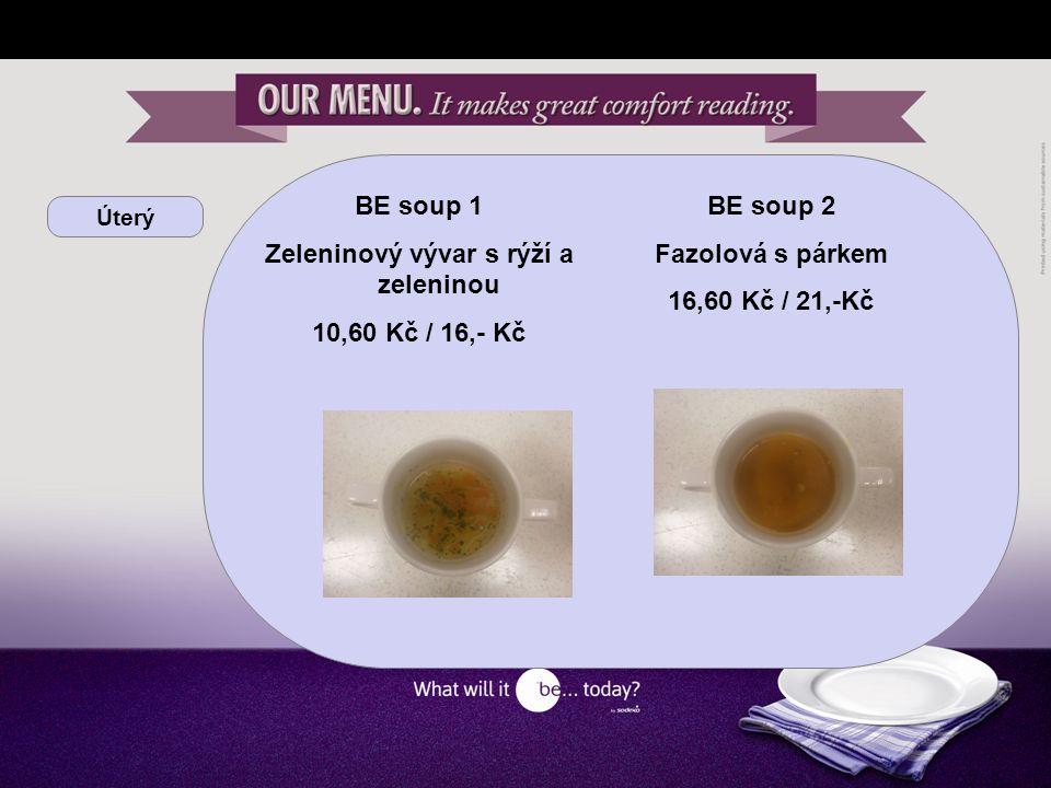 Úterý BE soup 1 Zeleninový vývar s rýží a zeleninou 10,60 Kč / 16,- Kč BE soup 2 Fazolová s párkem 16,60 Kč / 21,-Kč