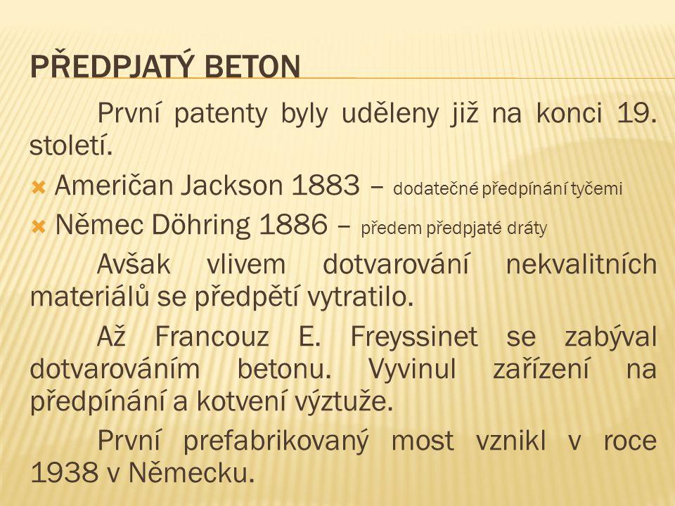 PŘEDPJATÝ BETON První patenty byly uděleny již na konci 19. století.  Američan Jackson 1883 – dodatečné předpínání tyčemi  Němec Döhring 1886 – před